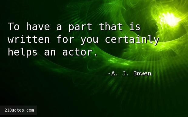 To have a part that is written for you certainly helps an actor.