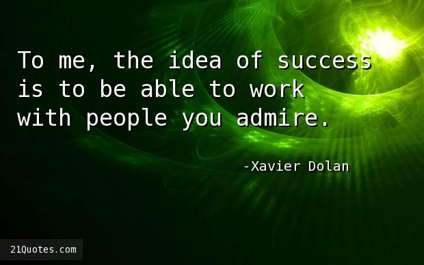 To me, the idea of success is to be able to work with people you admire.