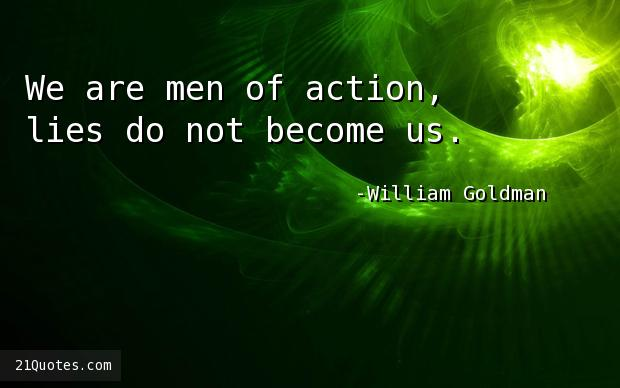 We are men of action, lies do not become us.