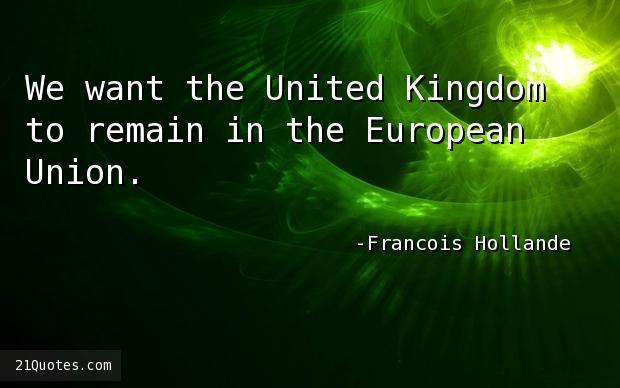 We want the United Kingdom to remain in the European Union.