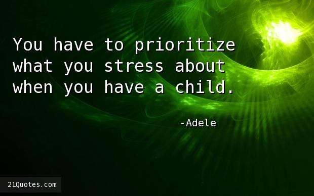 You have to prioritize what you stress about when you have a child.