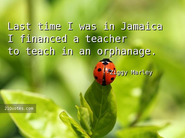 Last time I was in Jamaica I financed a teacher to teach in an orphanage.