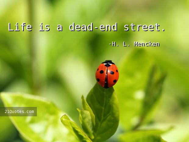 Life is a dead-end street.
