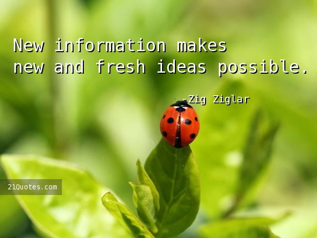 New information makes new and fresh ideas possible.