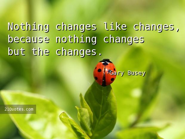 Nothing changes like changes, because nothing changes but the changes.