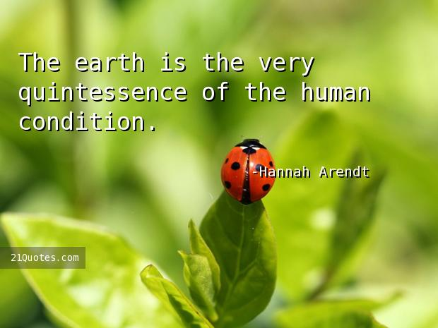 The earth is the very quintessence of the human condition.