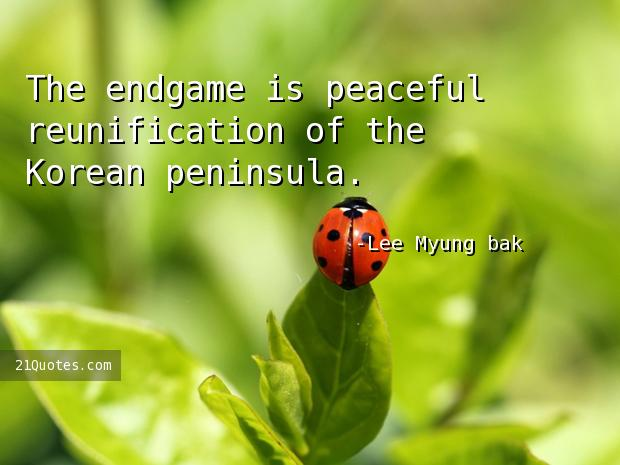 The endgame is peaceful reunification of the Korean peninsula.