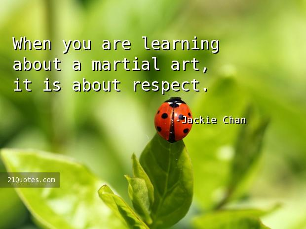 When you are learning about a martial art, it is about respect.