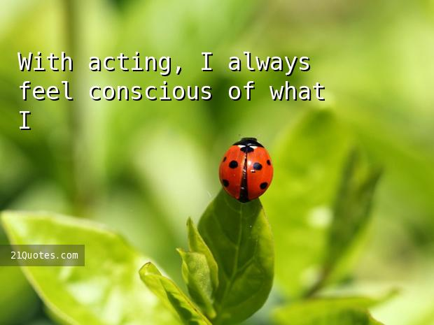 With acting, I always feel conscious of what I'm doing.
