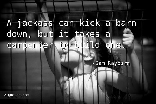 A jackass can kick a barn down, but it takes a carpenter to build one.