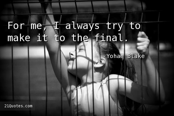 For me, I always try to make it to the final.