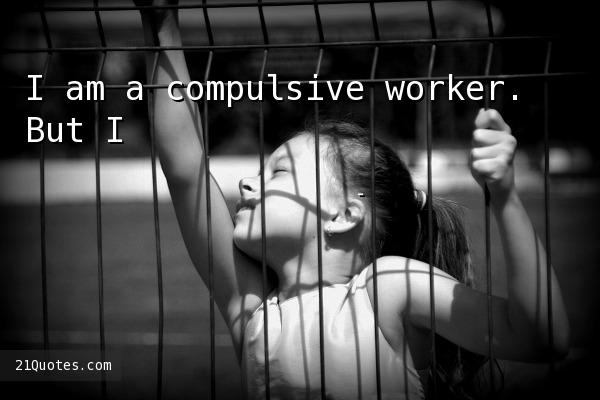 I am a compulsive worker. But I'm also a compulsive relaxer.