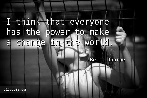 I think that everyone has the power to make a change in the world.