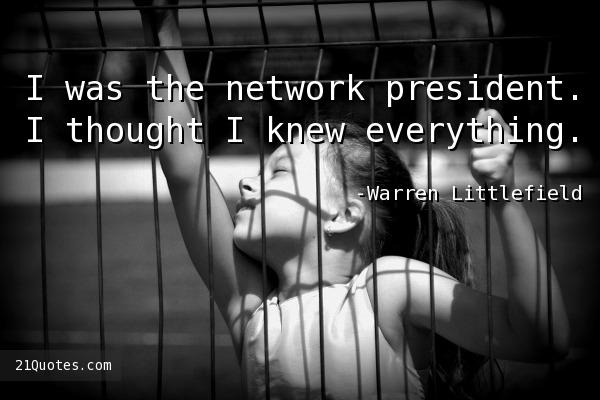 I was the network president. I thought I knew everything.