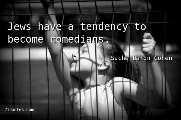 Jews have a tendency to become comedians.