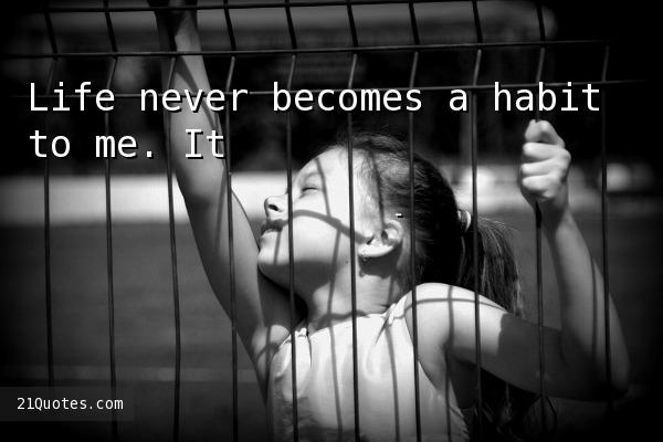 Life never becomes a habit to me. It's always a marvel.