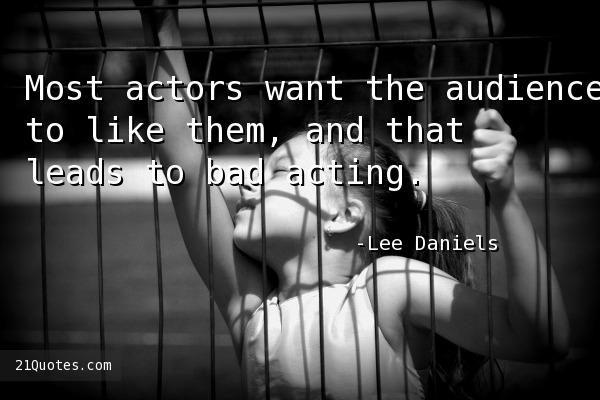 Most actors want the audience to like them, and that leads to bad acting.