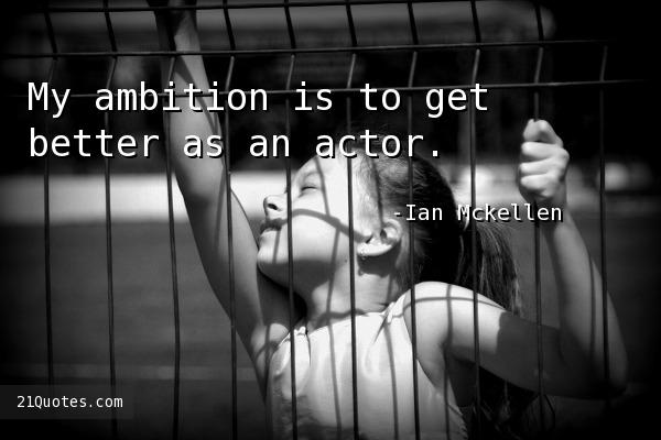 My ambition is to get better as an actor.