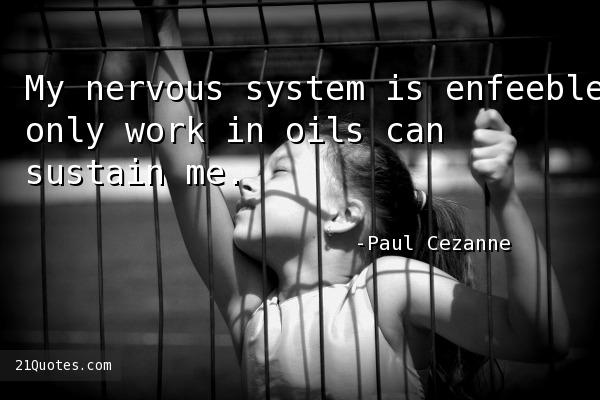 My nervous system is enfeebled, only work in oils can sustain me.