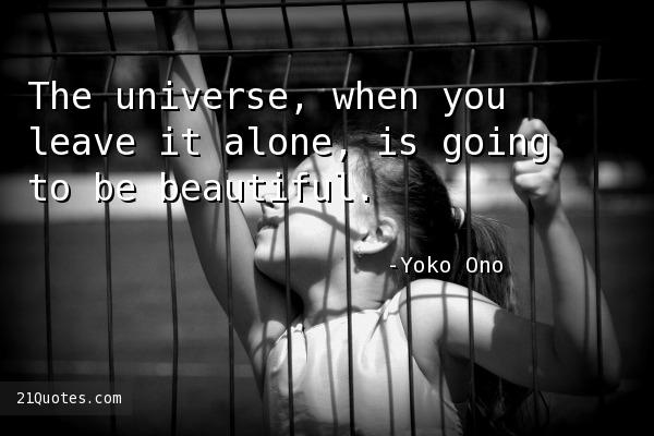 The universe, when you leave it alone, is going to be beautiful.