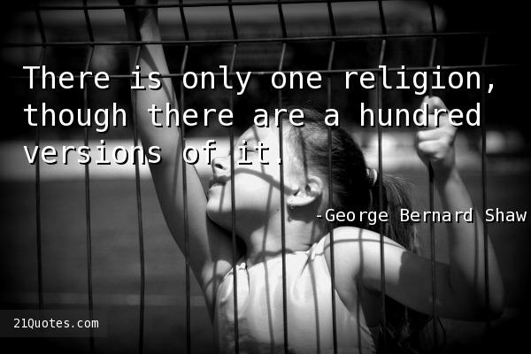 There is only one religion, though there are a hundred versions of it.