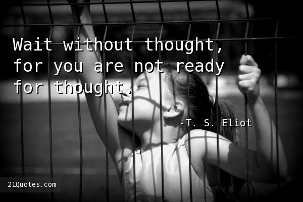 Wait without thought, for you are not ready for thought.
