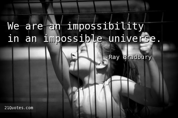 We are an impossibility in an impossible universe.