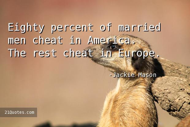 Eighty percent of married men cheat in America. The rest cheat in Europe.