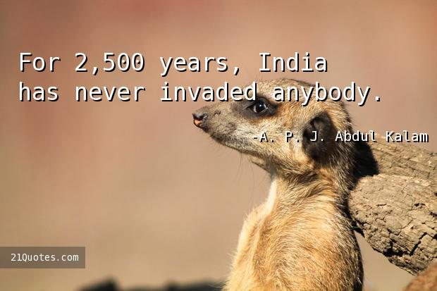 For 2,500 years, India has never invaded anybody.