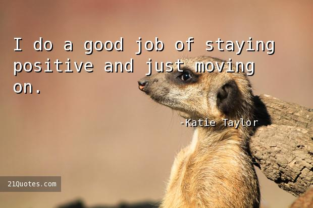 I do a good job of staying positive and just moving on.