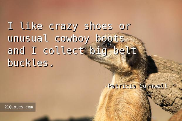 I like crazy shoes or unusual cowboy boots and I collect big belt buckles.