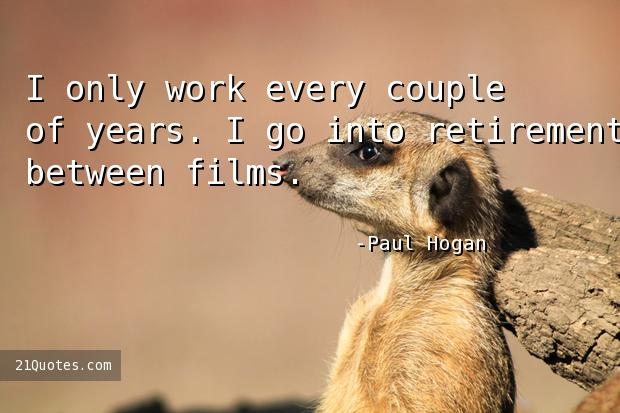 I only work every couple of years. I go into retirement between films.