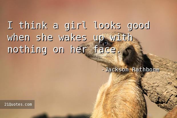 I think a girl looks good when she wakes up with nothing on her face.