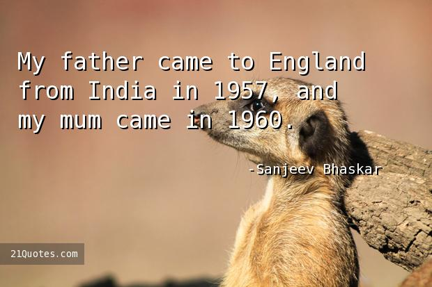 My father came to England from India in 1957, and my mum came in 1960.