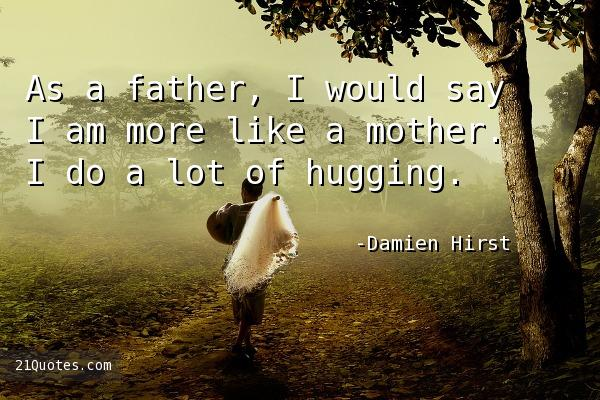 As a father, I would say I am more like a mother. I do a lot of hugging.