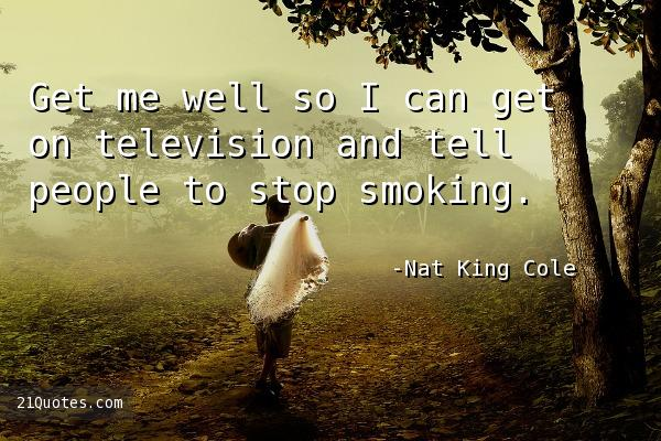 Get me well so I can get on television and tell people to stop smoking.