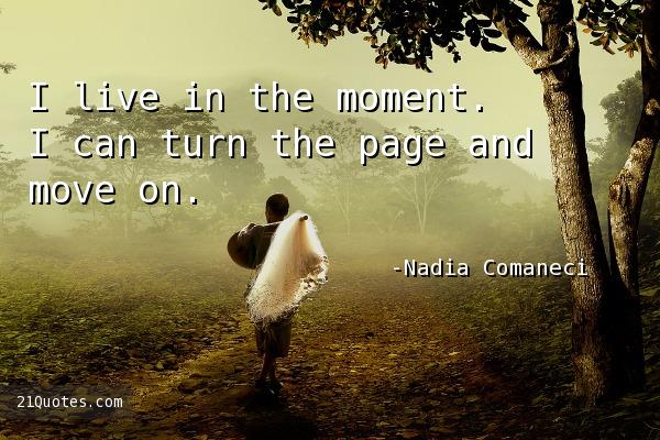 I live in the moment. I can turn the page and move on.