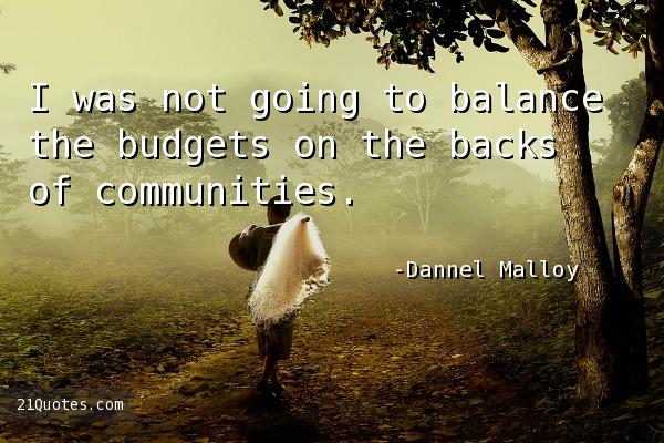 I was not going to balance the budgets on the backs of communities.