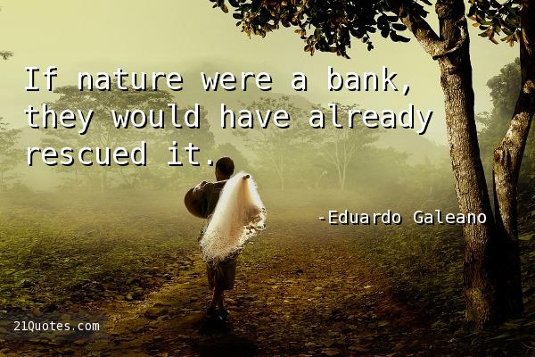 If nature were a bank, they would have already rescued it.