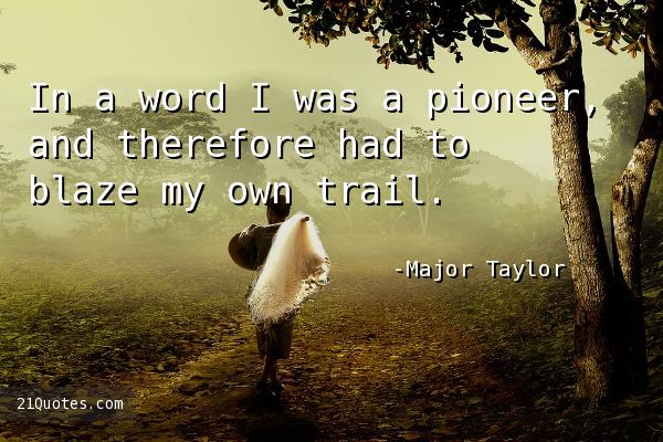 In a word I was a pioneer, and therefore had to blaze my own trail.