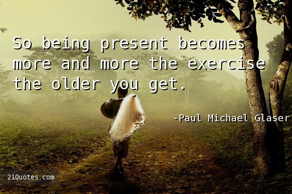 So being present becomes more and more the exercise the older you get.