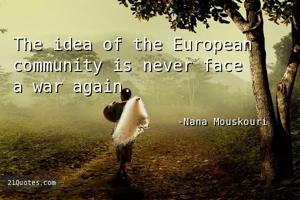 The idea of the European community is never face a war again.