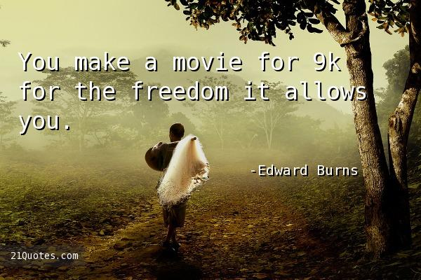 You make a movie for 9k for the freedom it allows you.