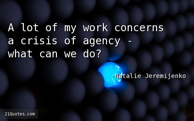 A lot of my work concerns a crisis of agency - what can we do?