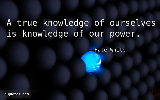 A true knowledge of ourselves is knowledge of our power.