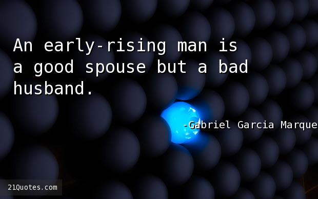 An early-rising man is a good spouse but a bad husband.