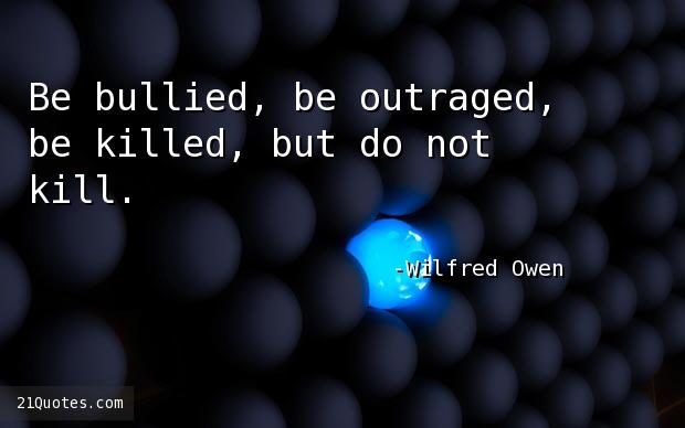 Be bullied, be outraged, be killed, but do not kill.
