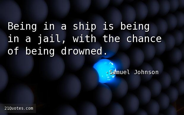 Being in a ship is being in a jail, with the chance of being drowned.