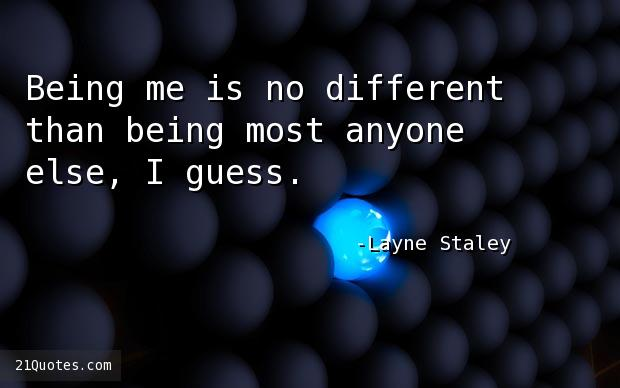 Being me is no different than being most anyone else, I guess.