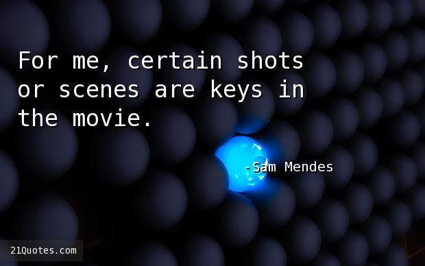For me, certain shots or scenes are keys in the movie.